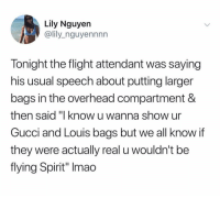 """Oh shit: Lily Nguyen  @lily_nguyennnn  Tonight the flight attendant was saying  his usual speech about putting larger  bags in the overhead compartment &  then said""""I know u wanna show ur  Gucci and Louis bags but we all know if  they were actually real u wouldn't be  flying Spirit"""" Imao Oh shit"""