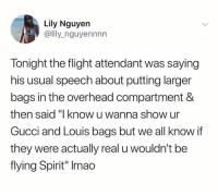 "Gucci, Flight, and Spirit: Lily Nguyen  @lily_nguyennnn  Tonight the flight attendant was saying  his usual speech about putting larger  bags in the overhead compartment &  then said ""I know u wanna show ur  Gucci and Louis bags but we all know if  they were actually real u wouldn't be  flying Spirit"" Imao Came with the dagger😂💀"