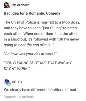 "awesomacious:  good idea for a romantic comedy: lily-orchard  Bad idea for a Romantic Comedy  The Chief of Police is married to a Mob Boss,  and they have to keep ""just failing"" to catch  each other. When one of them hits the other  in a shootout, it's followed with ""Oh I'm never  going to hear the end of this...""  So how was your day at work?""  ""YOU FUCKING SHOT ME! THAT WAS MY  DAY AT WORK!""  sirhate  We clearly have different definitions of bad  Source: lily-orchard awesomacious:  good idea for a romantic comedy"