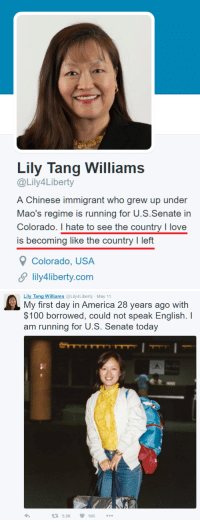 "America, Anaconda, and Fall: Lily Tang Williams  @Lily4Liberty  A Chinese immigrant who grew up under  Mao's regime is running for U.S.Senate in  Colorado. I hate to see the countryI love  is becoming like the country I left  Colorado, USA  lily4liberty.com   Lily Tang Williams@Lily4Liberty May 11  My first day in America 28 years ago with  $100 borrowed, could not speak English. I  am running for U.S. Senate today  9.8K 16K <p><a href=""http://proudgayconservative.tumblr.com/post/145038715487/capricornicis-thenonfeministgirl"" class=""tumblr_blog"">proudgayconservative</a>:</p>  <blockquote><p><a href=""http://capricornicis.tumblr.com/post/145036809676/thenonfeministgirl-mr-cappadocia"" class=""tumblr_blog"">capricornicis</a>:</p>  <blockquote><p><a class=""tumblr_blog"" href=""http://thenonfeministgirl.tumblr.com/post/145036541751"">thenonfeministgirl</a>:</p> <blockquote> <p><a class=""tumblr_blog"" href=""http://mr-cappadocia.tumblr.com/post/145035837852"">mr-cappadocia</a>:</p> <blockquote> <p><a class=""tumblr_blog"" href=""http://southernnationalist.tumblr.com/post/145035272868"">southernnationalist</a>:</p> <blockquote> <p><a class=""tumblr_blog"" href=""http://mr-cappadocia.tumblr.com/post/145035019282"">mr-cappadocia</a>:</p> <blockquote> <p><a class=""tumblr_blog"" href=""http://southernnationalist.tumblr.com/post/145034671623"">southernnationalist</a>:</p> <blockquote> <p><a class=""tumblr_blog"" href=""http://mr-cappadocia.tumblr.com/post/145033942262"">mr-cappadocia</a>:</p> <blockquote> <p><a class=""tumblr_blog"" href=""http://southernnationalist.tumblr.com/post/145033394943"">southernnationalist</a>:</p> <blockquote> <p><a class=""tumblr_blog"" href=""http://libertybill.tumblr.com/post/145015097137"">libertybill</a>:</p> <blockquote> <p><a class=""tumblr_blog"" href=""http://matt-ruins-feminisms-shit.tumblr.com/post/145012188496"">matt-ruins-feminisms-shit</a>:</p> <blockquote> <p><a class=""tumblr_blog"" href=""http://mr-cappadocia.tumblr.com/post/145005551347"">mr-cappadocia</a>:</p> <blockquote> <p><i>America</i>…</p> </blockquote> <p>Not all immigrants fall prey to leftist trickery…especially those who have seen where it leads already.</p> </blockquote> <h2>If you're in Colorado, you can vote for Lily Tang Williams for US Senate on November 8th 2016.</h2> <blockquote><p> <a href=""http://www.lily4liberty.com/home.html"">Born in the wild west of China, Sichuan province before the  Cultural Revolution, raised with her two sibling brothers by illiterate  working-class parents, Lily grew up facing poor living conditions, food  rationing, Communist indoctrination, and political and social chaos  under Mao's regime. In this tumultuous environment, she quickly  developed street smarts and compassion as well as the values of  perseverance and hard work.<br/><br/>Lily received her university law  degree at Fudan University in Shanghai and was a faculty member of the  law school for three years.  She came over to the U.S.A. in 1988 and  earned a Master's degree at The University of Texas at Austin, School of  Social Work.<br/><br/>Lily worked for corporations in Hong Kong and the  U.S.A. as a corporate executive. Lily became a Colorado small business  woman and entrepreneur in 2000.<br/><br/>Lily was nominated as a candidate  by the Libertarian Party of Colorado in March of 2014 to run for the  State of Representatives in House District 44. She is the former state  chair of the Libertarian Party of Colorado and currently State Director  for Our America Initiative. The Libertarian Party of Colorado  unanimously nominated Lily on March 12th as the candidate for U.S.  Senate. Her name will be on the ballot this November.  </a><br/></p></blockquote> </blockquote> <p>&gt;voting for someone who isn't an American to the U.S. Senate</p> </blockquote> <p>She went through the process. She did so legally. She made something of herself. She is officially one of the gang.</p> </blockquote> <p>She is Chinese. I don't care what check mark is next to her name.</p> </blockquote> <p>Amendment XIV</p> <p>Section 1.</p> <p>All persons born or naturalized in the United States, and subject to the jurisdiction thereof, are citizens of the United States and of the state wherein they reside.</p> <p>Well, you're wrong, so there's always that.</p> </blockquote> <p>American citizen  ≠ American</p> <p>Based on that piece of paper some fucking border-hopper's kids are suddenly just as American as somebody whose family fought in the revolution. I don't think so. </p> <p>I will never be Russian. I have no Russian blood. I can move to Russia, and imitate the Russians, but the reality is that I will never be an actual Russian.</p> <p>Immigration is destroying this country. America should not be the dumping spot for the rest of the world, yet that is what it has become. </p> </blockquote> <p>Actually that's exactly how it works and it's *supposed* to work that way.</p> <p>Your idea of what it means to be an American seems alien to me. Foreign somehow. It doesn't fit into our culture.</p> <p>This belief that our system is inferior, weak even… so weak that you tell us freedom must be jealously hoarded for the precious few..</p> <p>For being this so called ""True American"" the degree of contempt you have for us is staggering.</p> </blockquote> <p>America is historically made up  of legal immigrants. All the way up until the 1900's people were still migrating here for a better future, especially during  the World Wars. You can't just say you have to descend from the British colonies to be a ""true"" American. There are plenty of legal immigrants that love this country more than to 10th gen people who were born here.</p> </blockquote>  <p>southernnationalist? Oh wow. I'm shocked to see a racist is against legal immigration. </p></blockquote>  <figure class=""tmblr-full"" data-orig-width=""424"" data-orig-height=""331"" data-tumblr-attribution=""plummerchristopher:McyydakQoYLqNz-BA-TGng:ZsqXDw1PVCFZp"" data-orig-src=""https://78.media.tumblr.com/495b9adb80509f225ec2fac00285a69e/tumblr_naz8poh3lA1r9je2ro2_500.gif""><img src=""https://78.media.tumblr.com/495b9adb80509f225ec2fac00285a69e/tumblr_inline_o7vfkkusbB1qi01k6_500.gif"" data-orig-width=""424"" data-orig-height=""331"" data-orig-src=""https://78.media.tumblr.com/495b9adb80509f225ec2fac00285a69e/tumblr_naz8poh3lA1r9je2ro2_500.gif""/></figure></blockquote>"