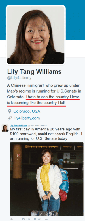 "America, Anaconda, and Crazy: Lily Tang Williams  @Lily4Liberty  A Chinese immigrant who grew up under  Mao's regime is running for U.S.Senate in  Colorado. I hate to see the countryI love  is becoming like the country I left  Colorado, USA  lily4liberty.com   Lily Tang Williams@Lily4Liberty May 11  My first day in America 28 years ago with  $100 borrowed, could not speak English. I  am running for U.S. Senate today  9.8K 16K bill-11b:  frosty-the-snowden:  bill-11b:  new-age-conservative:  proudgayconservative:  capricornicis:  thenonfeministgirl:  mr-cappadocia:  southernnationalist:  mr-cappadocia:  southernnationalist:  mr-cappadocia:  southernnationalist:  libertybill:  matt-ruins-feminisms-shit:  mr-cappadocia:  America…  Not all immigrants fall prey to leftist trickery…especially those who have seen where it leads already.  If you're in Colorado, you can vote for Lily Tang Williams for US Senate on November 8th 2016.  Born in the wild west of China, Sichuan province before the  Cultural Revolution, raised with her two sibling brothers by illiterate  working-class parents, Lily grew up facing poor living conditions, food  rationing, Communist indoctrination, and political and social chaos  under Mao's regime. In this tumultuous environment, she quickly  developed street smarts and compassion as well as the values of  perseverance and hard work.Lily received her university law  degree at Fudan University in Shanghai and was a faculty member of the  law school for three years.  She came over to the U.S.A. in 1988 and  earned a Master's degree at The University of Texas at Austin, School of  Social Work.Lily worked for corporations in Hong Kong and the  U.S.A. as a corporate executive. Lily became a Colorado small business  woman and entrepreneur in 2000.Lily was nominated as a candidate  by the Libertarian Party of Colorado in March of 2014 to run for the  State of Representatives in House District 44. She is the former state  chair of the Libertarian Party of Colorado and currently State Director  for Our America Initiative. The Libertarian Party of Colorado  unanimously nominated Lily on March 12th as the candidate for U.S.  Senate. Her name will be on the ballot this November.    voting for someone who isn't an American to the U.S. Senate  She went through the process. She did so legally. She made something of herself. She is officially one of the gang.  She is Chinese. I don't care what check mark is next to her name.  Amendment XIV Section 1. All persons born or naturalized in the United States, and subject to the jurisdiction thereof, are citizens of the United States and of the state wherein they reside. Well, you're wrong, so there's always that.  American citizen  ≠ American Based on that piece of paper some fucking border-hopper's kids are suddenly just as American as somebody whose family fought in the revolution. I don't think so.  I will never be Russian. I have no Russian blood. I can move to Russia, and imitate the Russians, but the reality is that I will never be an actual Russian. Immigration is destroying this country. America should not be the dumping spot for the rest of the world, yet that is what it has become.   Actually that's exactly how it works and it's *supposed* to work that way. Your idea of what it means to be an American seems alien to me. Foreign somehow. It doesn't fit into our culture. This belief that our system is inferior, weak even… so weak that you tell us freedom must be jealously hoarded for the precious few.. For being this so called ""True American"" the degree of contempt you have for us is staggering.  America is historically made up  of legal immigrants. All the way up until the 1900's people were still migrating here for a better future, especially during  the World Wars. You can't just say you have to descend from the British colonies to be a ""true"" American. There are plenty of legal immigrants that love this country more than to 10th gen people who were born here.  southernnationalist? Oh wow. I'm shocked to see a racist is against legal immigration.     Is anyone else as depressed as I am that all these years the Democrats have been right about how many racists are left?  Don't like mass immigration from third world shitholes?Must be a fucking nazi!  To be fair, though, the lady in the original post seems like she actually came here and fully embraced America rather than trying to make it like China. She's one of the ones who did it the right way.   I don't disagree. I'm not crazy about the idea of people who weren't born here holding federal office, but it is what it is. Fact of the matter is, we hear endlessly about how immigrants built America, and that's true. What people seem to leave out, conveniently enough, is that the vast majority of those immigrants were from western Europe. True enough, hundreds of thousands of Chinese laborers  helped build California and the railroads. But America's industrial super strength was built on the backs of European immigrants who were treated only marginally better than ethnic immigrants. And this is used to excuse endless immigration from South America, Mexico, the M.E., Asia, etc - all places where immigration to the US should be heavily controlled from so those who come have time to assimilate to OUR culture, language and customs - otherwise we get what we're seeing now: people protesting an American running for an American office…….. with the fucking flag of Mexico in hand. Because they don't like America, they don't want to live in America, they want to live in North Mexico. No different than the muslims who come here en masse and demand to have their own sharia courts, they don't want to live in America, they want to live in the American Islamic Emirates.   Wow conservative discourse is such garbage"