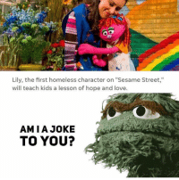 "Homeless, Love, and Sesame Street: Lily, the first homeless character on ""Sesame Street,""  will teach kids a lesson of hope and love.  AMIA JOKE  TO YOU? @trashcanpaul lives in a trashcan too"