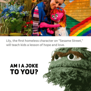 """Homeless, Love, and Sesame Street: Lily, the first homeless character on """"Sesame Street,""""  will teach kids a lesson of hope and love  AMIAJOKE  TO YOU? Am I a joke to you?"""