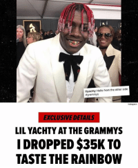 """ LilYachty paid more to put a fresh grill in his mouth on Grammy night than most women spend on designer gowns for the event. Icebox Diamonds & Watches tells us Yachty reached out last Tuesday and requested a grill to match his vibrant personality. That's exactly what he got. We're told each tooth is a different jewel - white, blue and yellow diamonds, red rubies, and green emeralds. It was $35,000 for the pair of grills ... and yes, that includes delivery. Icebox says a rep flew to L.A. on Sunday to hand off the rainbow-colored grill to Yachty just a few hours before the show."" 👀👌 @lilyachty (via @tmz_tv) WSHH: lilyachty Hello from the other side  #grammys  Instag ram  EXCLUSIVE DETAILS  LILYACHTY AT THE GRAMMYS  DROPPED$35K TO  TASTE THE RAINBOW "" LilYachty paid more to put a fresh grill in his mouth on Grammy night than most women spend on designer gowns for the event. Icebox Diamonds & Watches tells us Yachty reached out last Tuesday and requested a grill to match his vibrant personality. That's exactly what he got. We're told each tooth is a different jewel - white, blue and yellow diamonds, red rubies, and green emeralds. It was $35,000 for the pair of grills ... and yes, that includes delivery. Icebox says a rep flew to L.A. on Sunday to hand off the rainbow-colored grill to Yachty just a few hours before the show."" 👀👌 @lilyachty (via @tmz_tv) WSHH"