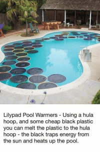 How to warm up a pool fast..: Lilypad Pool Warmers Using a hula  hoop, and some cheap black plastic  you can melt the plastic to the hula  hoop the black traps energy from  the sun and heats up the pool How to warm up a pool fast..