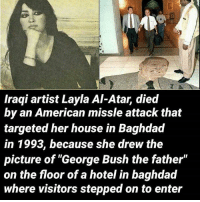 """Today we remember a great woman, Iraqi artist Layla Al-Atar, the director of iraqi national art museum until 1993, winner of the golden sail medal in cairo. She was killed by an American missle attack on her house in 1993, the attack also killed her husband and blinded her daughter. She drew the famous picture of George Bush the father on the rasheed hotel floor. She has many amazing paintings you can research and look at. Kris Kristofferson dedicated and wrote a song about Layla called """"The Circle"""". The character Layal in the play Nine Parts of Desire is based on Al-Attar. artist layla laylaalattar iraq iraqwar history remember real Anonymous Army_anons MissArmy_anons Repost >> @theresistance1688: LIME  Iraqi artist Layla Al-Atar, died  by an American missle attack that  targeted her house in Baghdad  in 1993, because she drew the  picture of """"George Bush the father""""  on the floor of a hotel in baghdad  where visitors stepped on to enter Today we remember a great woman, Iraqi artist Layla Al-Atar, the director of iraqi national art museum until 1993, winner of the golden sail medal in cairo. She was killed by an American missle attack on her house in 1993, the attack also killed her husband and blinded her daughter. She drew the famous picture of George Bush the father on the rasheed hotel floor. She has many amazing paintings you can research and look at. Kris Kristofferson dedicated and wrote a song about Layla called """"The Circle"""". The character Layal in the play Nine Parts of Desire is based on Al-Attar. artist layla laylaalattar iraq iraqwar history remember real Anonymous Army_anons MissArmy_anons Repost >> @theresistance1688"""
