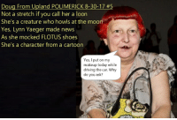 Not a stretch...: LIMERICK 8-30-17 #5  Not a stretch if you call her a loon  She's a creature who howls at the moon  Yes, Lynn Yaeger made news  As she mocked FLOTUS shoes  She's a character from a cartoon  Yes, I put on my  makeup today while  driving the car. Why  do you ask? Not a stretch...