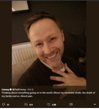 Family, Death, and World: Limmy@Daftlimmy Oct 8  Thinking about everything going on in the world. About my inevitable death, the death of  my family and so. About pain.  h 431  2.0K