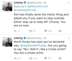 "North Korea, Tumblr, and Twitter: Limmy e) @DaftLimmy: 2h  Replying to @DaftLimmy and  @realDonaldTrump  Kim has finally done the manly thing and  asked you if you want to step outside.  Either step up or step off. Chump. You  are no man  10  189  Limmy @DaftLimmy 2h  North Korea has said you've declared  war, @realDonaldTrump. Are you going  to say ""No I didn't"", like a choke artist?  You are a choke artist.  39  100411 christianstepmoms:  wheresanegg: limmy keeps trying to start world war 3 via twitter  Posadist Icon"