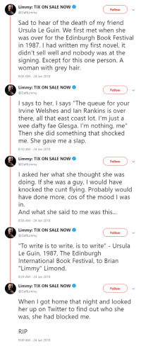 "Fae, Mood, and Twitter: Limmy: TIX ON SALE NOW  @DaftLimmy  Follow  Sad to hear of the death of my friend  Ursula Le Guin. We first met when she  was over for the Edinburgh Book Festival  in 1987.I had written my first novel, it  didn't sell well and nobody was at the  signing. Except for this one person. A  woman with grey hair.  8:06 AM-24 Jan 2018  Limmy: TIX ON SALE NOW  @DaftLimmy  Follow  I says to her, I says ""The queue for your  Irvine Welshes and lan Rankins is over  there, all that east coast lot. I'm just a  wee dafty fae Glesga. I'm nothing, me""  Then she did something that shocked  me. She gave me a slap  8:10 AM-24 Jan 2018  Limmy: TIX ON SALE NOW  @DaftLimmy  Follow  I asked her what she thought she was  doing. If she was a guy, I would have  knocked the cunt flying. Probably would  have done more, cos of the mood I was  in  And what she said to me was this..  8:58 AM-24 Jan 2018  Limmy: TIX ON SALE NOW  @DaftLimmy  Follow  ""To write is to write, is to write"" - Ursula  Le Guin, 1987, The Edinburgh  International Book Festival, to Brian  ""Limmy"" Limond  8:59 AM-24 Jan 2018  Limmy: TIX ON SALE NOW  @DaftLimmy  Follow  When I got home that night and looked  her up on Twitter to find out who she  was, she had blocked me  RIP  9:00 AM-24 Jan 2018 Fondly remembering an encounter with a great novelist"