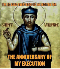 Episcopal Church , Saint, and Saint Valentine: liMSOGLADEVERMBODMISSO EXCITED FOR  valENilE  THE ANNIVERSARY OF  MY EXECUTION Happy Saint Valentine's Day!