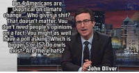 Memes, John Oliver, and Skepticism: lin 4Americans are  Skeptical on  Climate  change... Who gives a shit?  That doesn't matter, you  don't need people's opinions  on a fact you might as well  have a poll askingBWhich is  15? Do owls  exist? Are there hats?  John Oliver This