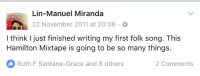 Memes, Mixtapes, and Songs: Lin-Manuel Miranda  22 November 2011 at 20:36  I think just finished writing my first folk song. This  Hamilton Mixtape is going to be so many things.  Ruth F Santana-Grace and 8 others  2 Comments 5 years ago today I wrote Dear Theodosia.