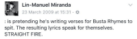 Memes, 🤖, and Dream: Lin-Manuel Miranda  23 March 2009 at 15:31  is pretending he's writing verses for Busta Rhymes to  spit. The resulting lyrics speak for themselves.  STRAIGHT FIRE. Writing Hercules Mulligan, in 2009. You have to dream it before it can happen.