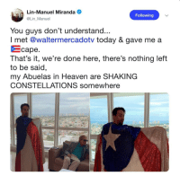 Heaven, Today, and Living: Lin-Manuel Miranda  @Lin Manuel  Following  You guys don't understand...  I met @waltermercadotv today & gave me a  をcape  That's it, we're done here, there's nothing left  to be said  my Abuelas in Heaven are SHAKING  CONSTELLATIONS somewhere  ne  0.4 Lin-Manuel Miranda living every abuela's dream