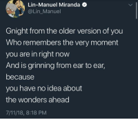 7/11, Idea, and Who: Lin-Manuel Miranda  @Lin_Manuel  Gnight from the older version of you  Who remembers the very moment  you are in right now  And is grinning from ear to ear,  because  you have no idea about  the wonders ahead  7/11/18, 8:18 PM <p>There are many wonders ahead :')</p>