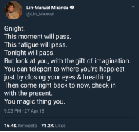 Magic, The Gift, and Wholesome: Lin-Manuel Miranda  @Lin_Manuel  Gnight.  This moment will pass  This fatigue will pass  Tonight will pass  But look at you, with the gift of imagination  You can teleport to where you're happiest  just by closing your eyes & breathing  Then come right back to now, check in  with the present.  You magic thing you  9:03 PM.27 Apr 18  16.4K Retweets 71.2K Likes <p>Lin-Manuel Miranda at peak wholesome</p>