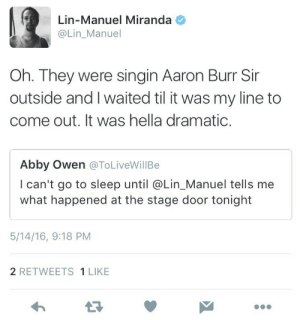 Aaron Burr: Lin-Manuel Miranda  @Lin_Manuel  Oh. They were singin Aaron Burr Sir  outside and I waited til it was my line to  come out. It was hella dramatic  Abby Owen @ToLiveWillBe  I can't go to sleep until @Lin_Manuel tells me  what happened at the stage door tonight  5/14/16, 9:18 PM  2 RETWEETS 1 LIKE