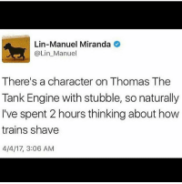 Fandom, How, and Thomas: Lin-Manuel Miranda  @Lin Manuel  There's a character on Thomas The  Tank Engine with stubble, so naturally  I've spent 2 hours thinking about how  trains shave  4/4/17, 3:06 AM ~Abby