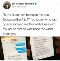 "Cute, Dude, and Jay: Lin-Manuel Miranda  @Lin_Manuel  To the dude next to me on the bus  (because the A is f***ed today) who just  quietly showed me this while l was with  my kid, so that he was none the wiser,  thank you  AT&T LTE  8:54 AM  59% .""  TELL HIM YOU LO  WORK  3  Juggler & Dads >  HUGE FAN OF YOUR WORK  directly in front of  THANK YOU FOR MOANA  AND FOR HAMILTON  DAMNIT JAY SAY IT  THANK YOU FOR MOANA  lin manuel miranda  he's right here  Bobby Perrotti  TELL HIM YOU LOVE HIS  WORK  YOUR FRIEND HAS A COUPLE  CUTE KIDS THAT KNOW WHAT  A HERO LOOKS LIKE AND A  HERO IS A GIRL.  0  IGF FAN OF YOUR WORK Post 1755: this always happens to me in the produce department too"