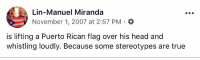 Good to know nothing's changed.  https://t.co/urwlPoKSTr https://t.co/mnIhS7r0G0: Lin-Manuel Miranda  November 1, 2007 at 2:57 PM . *  is lifting a Puerto Rican flag over his head and  whistling loudly. Because some stereotypes are true Good to know nothing's changed.  https://t.co/urwlPoKSTr https://t.co/mnIhS7r0G0