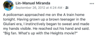 "Facebook, Memes, and Home: Lin-Manuel Miranda  September 26, 2012 at 4:24 AM .  A policeman approached me on the A train home  tonight. Having grown up a brown teenager in the  Giuliani era, I instinctively began to sweat and made  my hands visible. He reached out his hand and said.  ""Big fan. What's up with the Heights movie?""  ?11 Today's Facebook timehop highlight: https://t.co/pxx7qvHPdf https://t.co/7VhSJVBSKB"