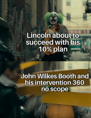 Tactical nuke inbound: Lincoln about to  succeed with his  10% plan  John Wilkes Booth and  his intervention 360  no scope Tactical nuke inbound