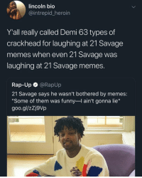 "Sir Savage the 21st has a sense of humor by iSlingShlong MORE MEMES: lincoln bio  intrepid heroin  Y'all really called Demi 63 types of  crackhead for laughing at 21 Savage  memes when even 21 Savage was  laughing at 21 Savage memes  Rap-Up @RapUp  21 Savage says he wasn't bothered by memes:  ""Some of them was funny-l ain't gonna lie""  goo.gl/zZj9Vp Sir Savage the 21st has a sense of humor by iSlingShlong MORE MEMES"