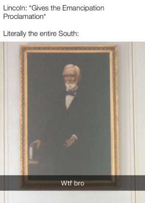 Wtf, History, and Image: Lincoln: *Gives the Emancipation  Proclamation*  Literally the entire South:  Wtf bro Found this gem of an image in Biloxi
