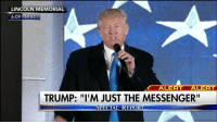 "Memes, Lincoln, and Messenger: LINCOLN MEMORIAL  6:09 PM ET  ALERT ALERT  TRUMP: ""I'M JUST THE MESSENGER""  SPECIAL REPORT Hours before he officially becomes the 45th president of the United States, President-elect DonaldTrump vowed to make America great again for all people. Trump45 inauguration"