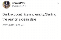 True, Bank, and Lincoln: Lincoln Park  @Lincoln_PH  Bank account nice and empty. Starting  the year on a clean slate  01/01/2018, 9:09 am Sad but true 🤷♂️😭 https://t.co/AX8FNllnne