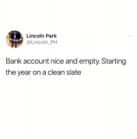 Bank, Lincoln, and Hood: Lincoln Park  @Lincoln_PH  Bank account nice and empty. Starting  the year on a clean slate Starting clean.💸😂