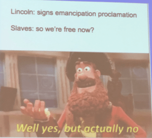 Free, History, and Lincoln: Lincoln: signs emancipation proclamation  Slaves: so we're free now?  Well yes, but actually no Found this in my history class