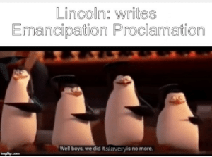 Lincoln, Boys, and Com: Lincoln: writes  Emancipation Proclamation  Well boys, we did it slaveryis no more.  imgflip.com An interesting title