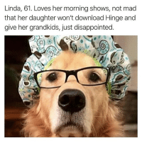 Disappointed, Memes, and Mad: Linda, 61. Loves her morning shows, not mad  that her daughter won't download Hinge and  give her grandkids, just disappointed. Poor Linda @hinge