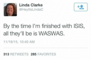 Isis, Tumblr, and Blog: Linda Clarke  @HeyltsLindaC  +0  By the time I'm finished with ISIS,  all they'll be is WASWAS.  11/18/15, 10:40 AM  313 RETWEETS 285 FAVORITES surprisebitch: c-elebutante:  brbjellyfishing:   A martyr    they got her :(
