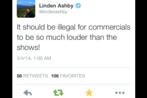 Linden: Linden Ashby  @lindenashby  It should be illegal for commercials  to be so much louder than the  shows!  3/4/14, 1:00 AM  58 RETWEETS 106 FAVORITES