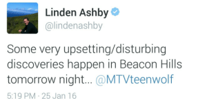 Linden: Linden Ashby  @lindenashby  Some very upsetting/disturbing  discoveries happen in Beacon Hills  tomorrow night.. @MTVteenwolf  5:19 PM 25 Jan 16