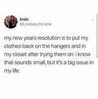 Clothes, Life, and Memes: linds  @Lindseyytcraine  my new years resolution is to put my  clothes back on the hangers and in  my closet after trying them on. i know  that sounds small, but it's a big issue in  my life 🤣Tag someone