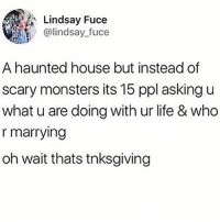 Life, Lol, and House: Lindsay Fuce  @lindsay fuce  A haunted house but instead of  scary monsters its 15 ppl asking u  what u are doing with ur life & who  r marrying  oh wait thats tnksgiving lol tnksgiving