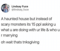 Dank, Life, and House: Lindsay Fuce  @lindsay_fuce  A haunted house but instead of  scary monsters its 15 ppl asking u  what u are doing with ur life & who u  r marrying  oh wait thats tnksgiving Gobble Gobble 🦃