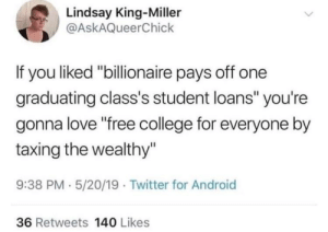 "Really makes you think..: Lindsay King-Miller  @AskAQueerChick  If you liked ""billionaire pays off one  graduating class's student loans"" you're  gonna love ""free college for everyone by  taxing the wealthy""  9:38 PM 5/20/19 Twitter for Android  36 Retweets 140 Likes Really makes you think.."