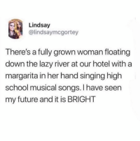 Be Like, Future, and High School Musical: Lindsay  @lindsaymcgortey  There's a fully grown woman floating  down the lazy river at our hotel with a  margarita in her hand singing high  school musical songs. I have seen  my future and it is BRIGHT what y'all gonna be like ?