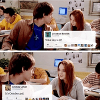"""- I was talking abt this with my friend and the teacher was like """"we don't talk abt that in school"""" like ???? It's just a harmless mean girls reference: Lindsay Lohan  It's October 3rd.  Jonathan Bennett  What day is it? - I was talking abt this with my friend and the teacher was like """"we don't talk abt that in school"""" like ???? It's just a harmless mean girls reference"""