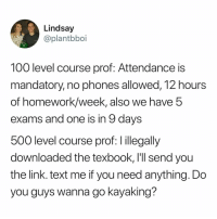 Anaconda, Cute, and Memes: Lindsay  @plantbboi  100 level course prof: Attendance is  mandatory, no phones allowed, 12 hours  of homework/week, also we have 5  exams and one is in 9 days  500 level course prof: l illegally  downloaded the texbook, lll send you  the link. text me if you need anything. Do  you guys wanna go kayaking? My professor is cute