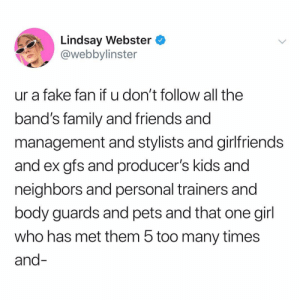 Fake, Family, and Friends: Lindsay Webster  @webbylinster  ur a fake fan if u don't follow all the  band's family and friends and  management and stylists and girlfriends  and ex gfs and producer's kids and  neighbors and personal trainers and  body guards and pets and that one girl  who has met them 5 too many times  and you're a real fan if you're following 👉 @webbylinster 😳