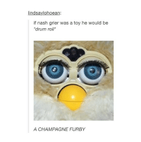 Lol, furbies are great tbh, I wouldn't buy one though. - @asixh: lindsaylohoean:  if nash grier was a toy he would be  *drum roll*  A CHAMPAGNE FURBY Lol, furbies are great tbh, I wouldn't buy one though. - @asixh