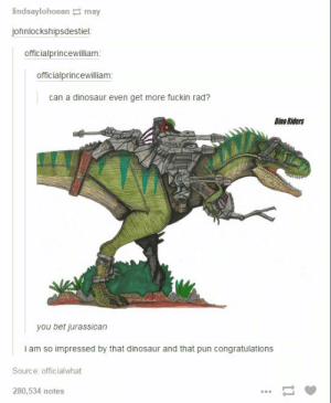 Dinosaurs are rad: lindsaylohoean may  johnlockshipsdestiel  officialprincewilliam:  officialprincewillianm  can a dinosaur even get more fuckin rad?  Dino Riders  you bet jurassican  i am so impressed by that dinosaur and that pun congratulations  Source: officialwhat  280,534 notes Dinosaurs are rad