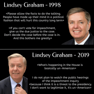 Oops: Lindsey Graham - 1998  «Please allow the facts to do the talking.  People have made up their mind in a political  fashion that will hurt this country long term»  «If you can't vote for impeachment,  give us the due justice to the case.  Don't decide the case before the case is in.  And this bothers me greatly»  Lindsey Graham - 2019  «What's happening in the House is  basically un-American»  I do not plan to watch the public hearings  of the impeachment inquiry  «because I think it is a threat to the presidency.  I don't want to legitimize it, it's un-American» Oops