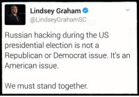 Memes, Presidential Election, and 🤖: Lindsey Graham  @Lindsey Graham SC  Russian hacking during the US  presidential election is not a  Republican or Democrat issue. It's an  American issue.  We must stand together. Via: Blue Dem Warriors